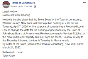 Legal Notice Notice of Public Hearing Notice is hereby given that the Town Board of the Town of Johnsburg, Warren County, New York, will hold a public hearing at 7:00 pm on Tuesday, April 7, 2020 for the purpose of considering a Proposed Local Law to change the date for the hearing of grievances by the Town of Johnsburg Board of Assessment Review pursuant to Section 512(1-a) of the New York Real Property Tax law, from the fourth Tuesday in May to the Thursday following the fourth Tuesday in May annually. By order of the Town Board of the Town of Johnsburg, New York, dated March 24, 2020. Kathleen C. Lorah Town Clerk